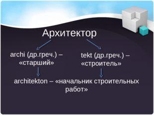 Архитектор archi (др.греч.) – «старший» tekt (др.греч.) – «строитель» archite