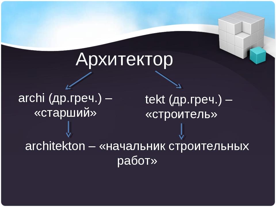 Архитектор archi (др.греч.) – «старший» tekt (др.греч.) – «строитель» archite...