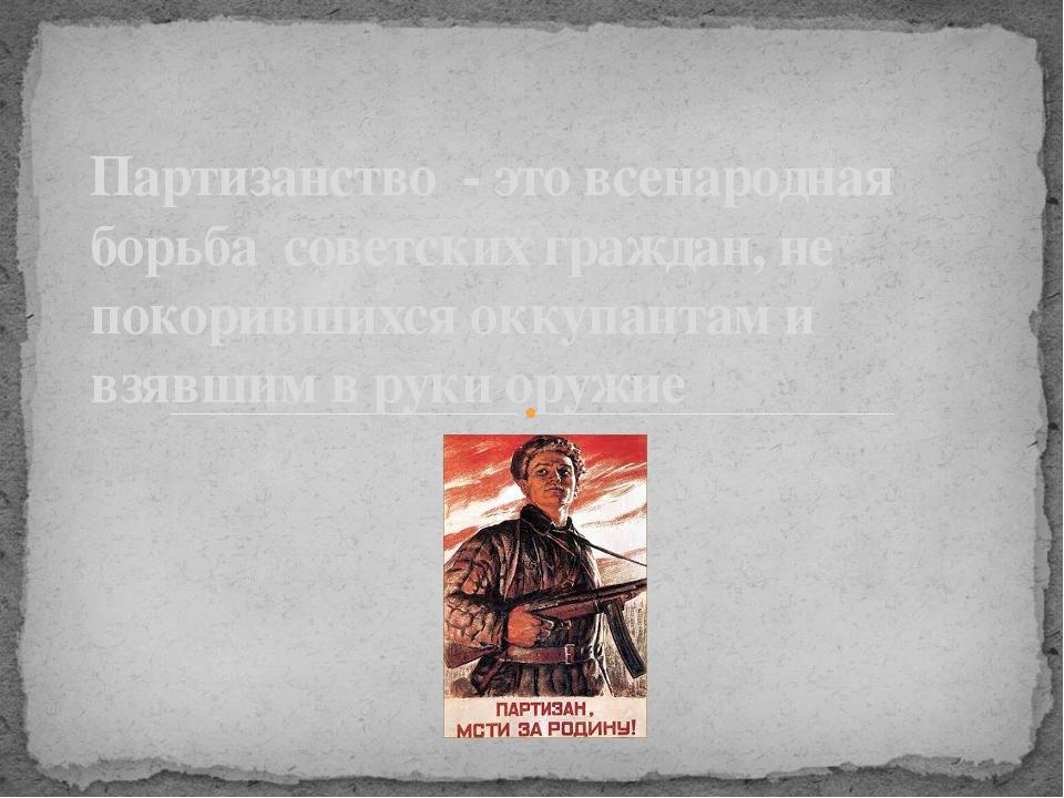 Партизанство - это всенародная борьба советских граждан, не покорившихся окк...