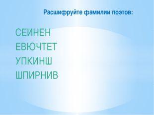 СЕИНЕН ЕВЮЧТЕТ УПКИНШ ШПИРНИВ Расшифруйте фамилии поэтов: