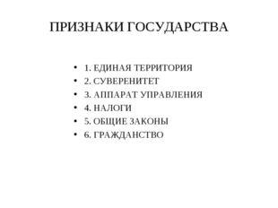 ПРИЗНАКИ ГОСУДАРСТВА 1. ЕДИНАЯ ТЕРРИТОРИЯ 2. СУВЕРЕНИТЕТ 3. АППАРАТ УПРАВЛЕНИ