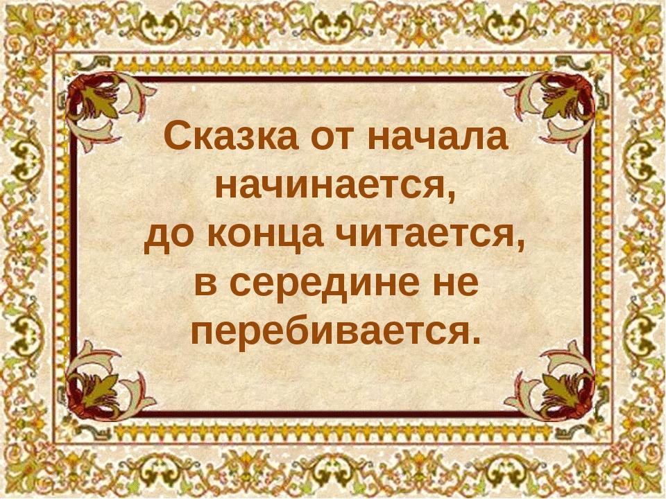 Сказка от начала начинается, до конца читается, в середине не перебивается.
