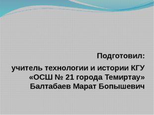 Подготовил: учитель технологии и истории КГУ «ОСШ № 21 города Темиртау» Балт