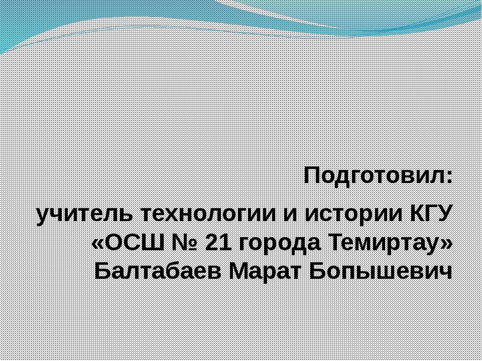 Подготовил: учитель технологии и истории КГУ «ОСШ № 21 города Темиртау» Балт...