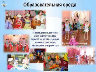 Наши дети в детском саду живут в мире красоты, игры, сказки, музыки, рисунка