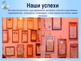 Наши успехи Коллектив детского сада принимает активное участие в различных ме
