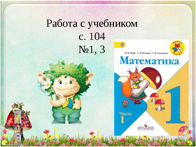 Работа с учебником с. 104 №1, 3