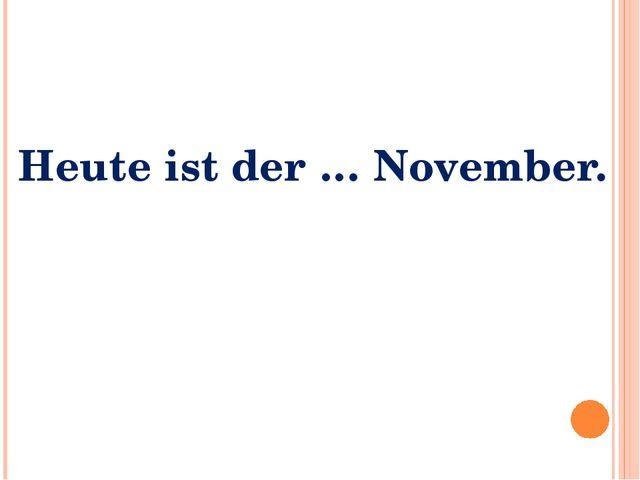 Heute ist der … November.