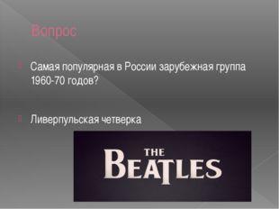 Вопрос Самая популярная в России зарубежная группа 1960-70 годов? Ливерпульск