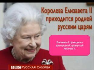 Елизавета II приходится двоюродной правнучкой Николаю II.