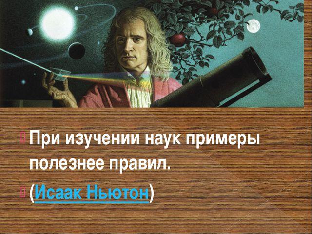 При изучении наук примеры полезнее правил. (Исаак Ньютон)