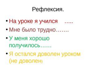 Рефлексия. На уроке я учился ….. Мне было трудно……. У меня хорошо получилось…