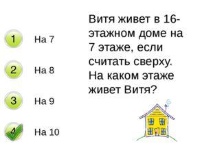 На 7 На 8 На 9 На 10 Витя живет в 16-этажном доме на 7 этаже, если считать св