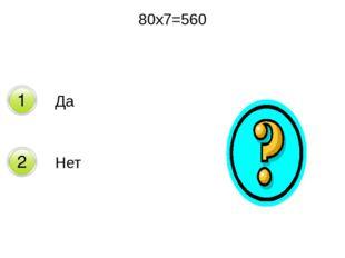 80х7=560 Да Нет