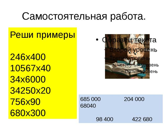 Самостоятельная работа. Реши примеры 246х400 10567х40 34х6000 34250х20 756х90...