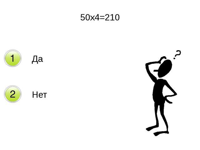 50х4=210 Да Нет
