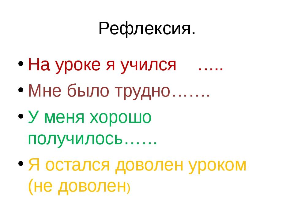 Рефлексия. На уроке я учился ….. Мне было трудно……. У меня хорошо получилось…...
