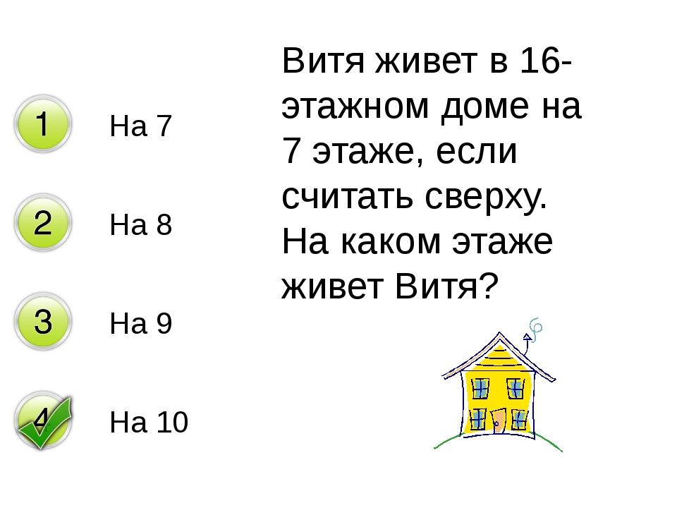 На 7 На 8 На 9 На 10 Витя живет в 16-этажном доме на 7 этаже, если считать св...