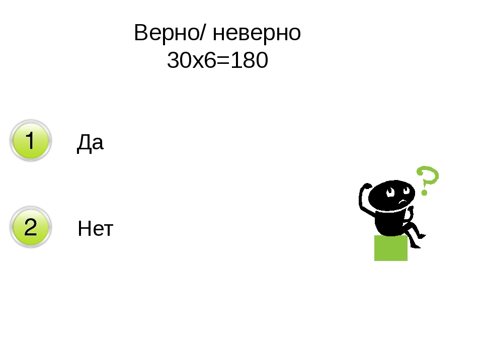 Верно/ неверно 30х6=180 Да Нет
