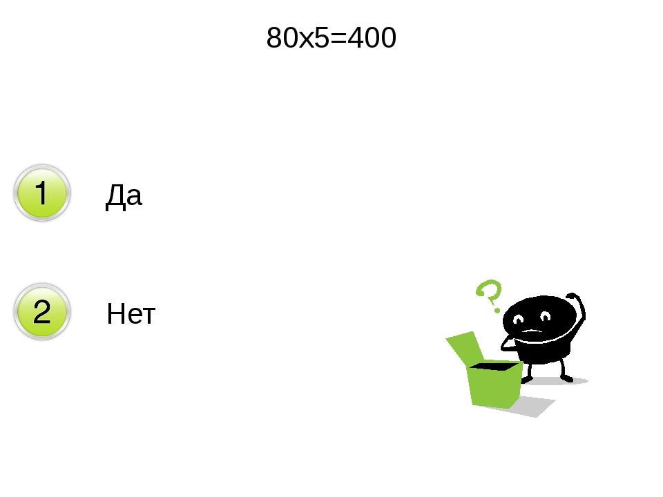 80х5=400 Да Нет