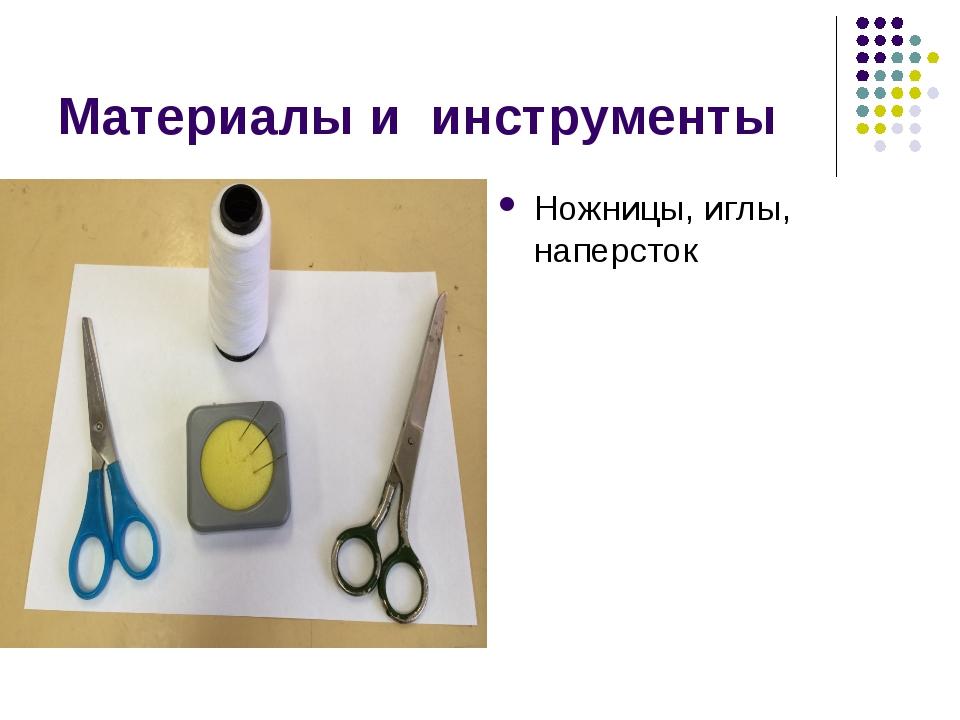 Материалы и инструменты Ножницы, иглы, наперсток