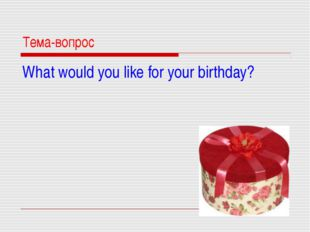 Тема-вопрос What would you like for your birthday?