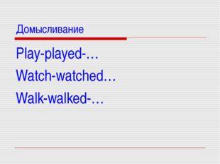 Домысливание Play-played-… Watch-watched… Walk-walked-…