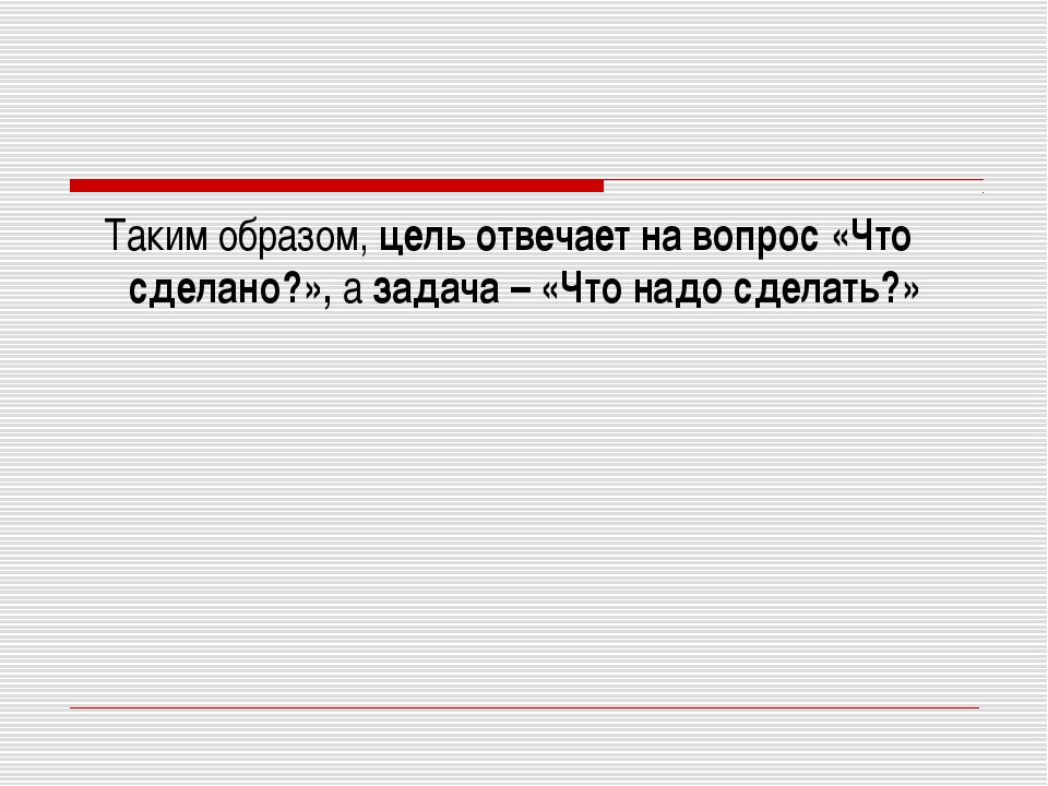 Таким образом,цель отвечает на вопрос«Что сделано?»,азадача –«Что надо...