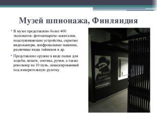 Музей шпионажа, Финляндия В музее представлено более 400 экспонатов: фотоаппа