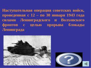 «Искра» Наступательная операция советских войск, проведенная с 12 – по 30 янв