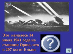 Это началось 14 июля 1941 года на станшии Орша, что в 207 км от Ельни Примене