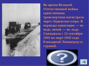 Дорога жизни Во время Великой Отечественной войны единственная транспортная м