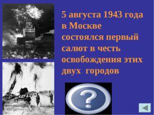 5 августа 1943 года в Москве состоялся первый салют в честь освобождения этих