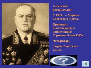Жуков Георгий Константинович Советский военачальник. С 1943 г. – Маршал Совет
