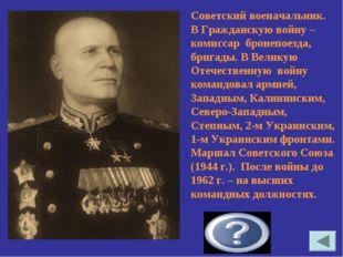 Конев Иван Степанович Советский военачальник. В Гражданскую войну – комиссар