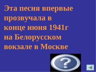 Эта песня впервые прозвучала в конце июня 1941г на Белорусском вокзале в Моск