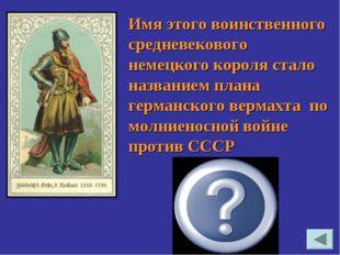 «Барбаросса» Имя этого воинственного средневекового немецкого короля стало на