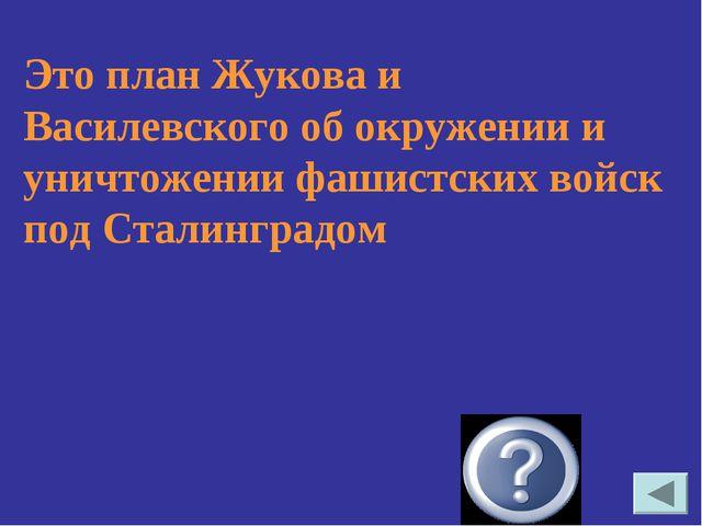 Это план Жукова и Василевского об окружении и уничтожении фашистских войск по...