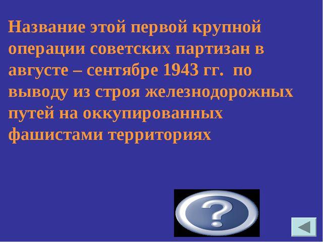 Название этой первой крупной операции советских партизан в августе – сентябре...