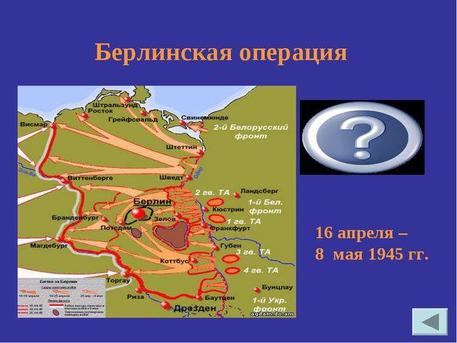 16 апреля – 8 мая 1945 гг. Берлинская операция