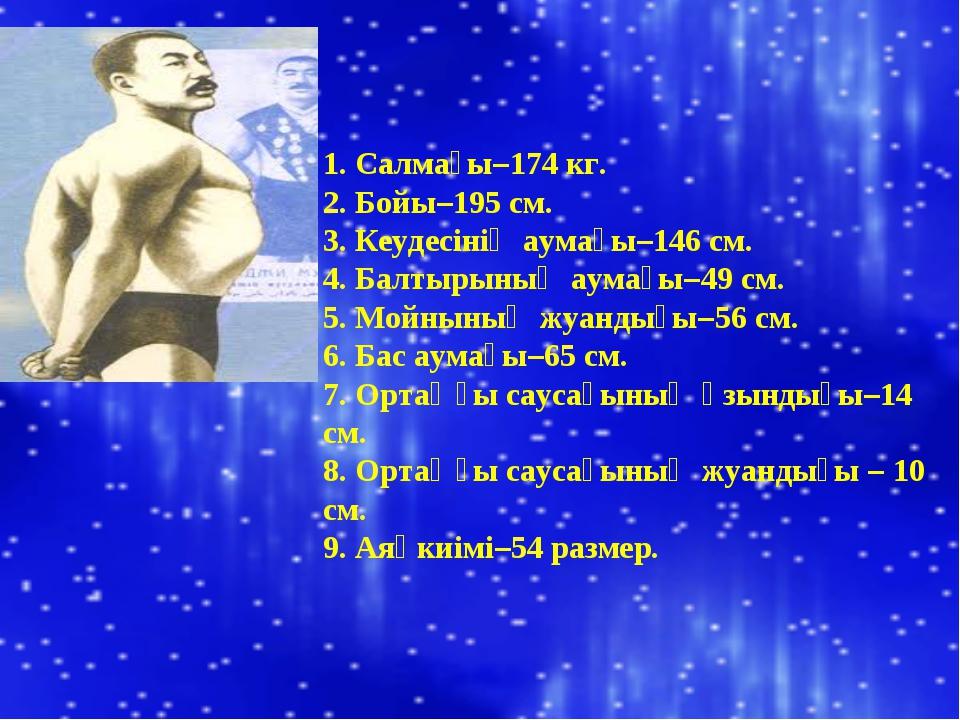 1. Салмағы–174 кг. 2. Бойы–195 см. 3. Кеудесінің аумағы–146 см. 4. Балтырының...