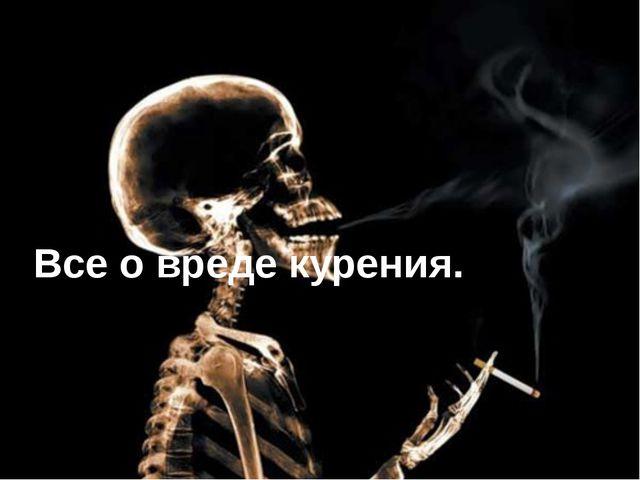 Все о вреде курения.