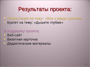 * Результаты проекта: Презентация на тему: «Все о вреде курения» Буклет на те