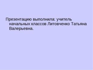 Презентацию выполнила: учитель начальных классов Литовченко Татьяна Валерьевна.