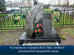 На этом месте у горсовета 06.07.1992г. погибли 8 руководителей предприятий го