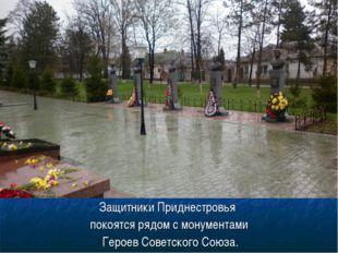 Защитники Приднестровья покоятся рядом с монументами Героев Советского Союза.