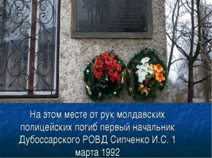 На этом месте от рук молдавских полицейских погиб первый начальник Дубоссарск