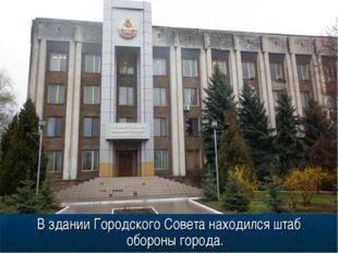 В здании Городского Совета находился штаб обороны города.