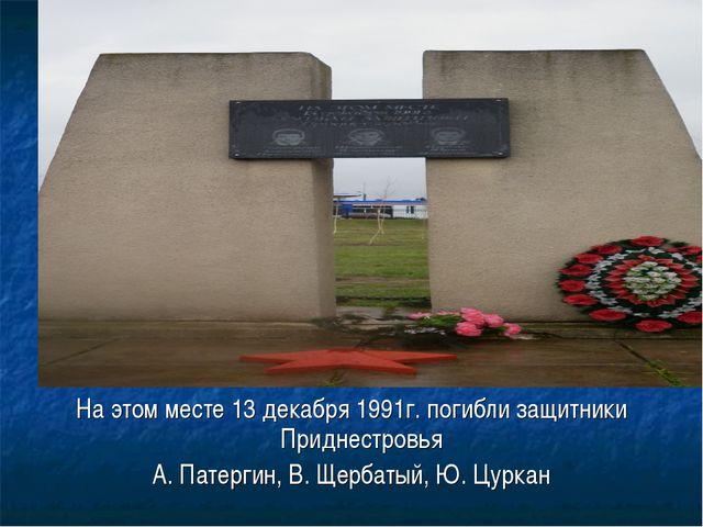 На этом месте 13 декабря 1991г. погибли защитники Приднестровья А. Патергин,...