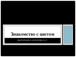 ВЫПОЛНИЛА САЛАРЕВА А.С. Знакомство с цветом